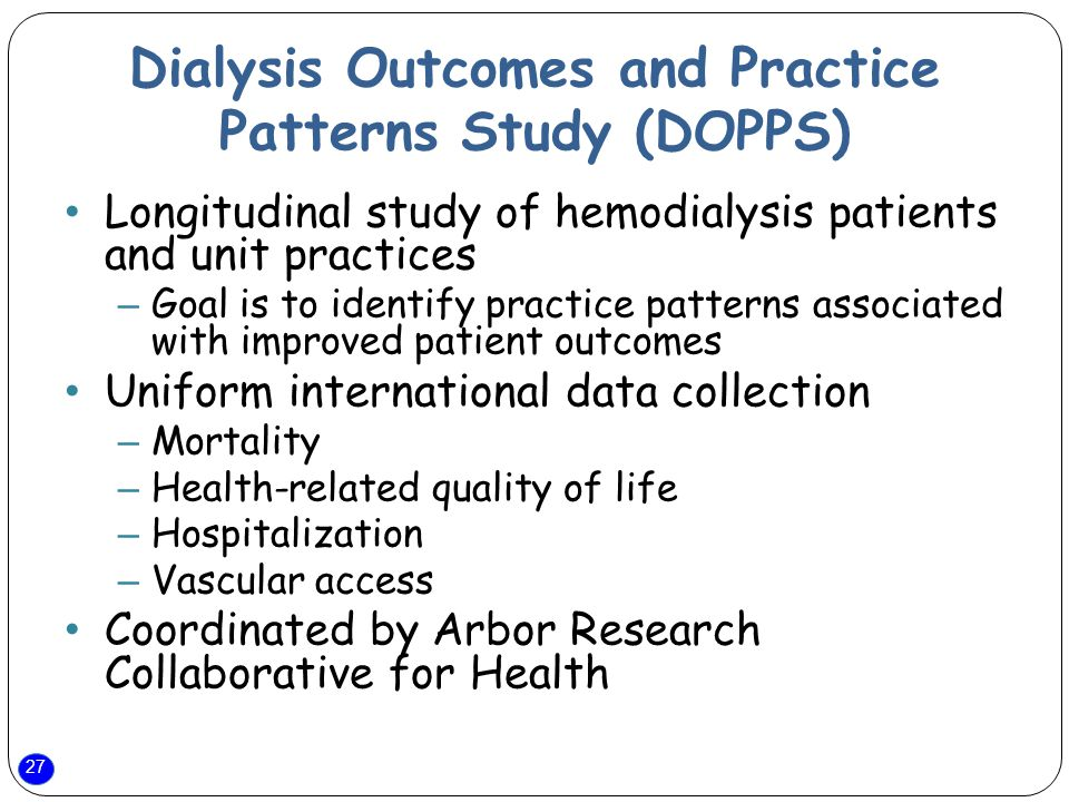 27 Dialysis Outcomes and Practice Patterns Study (DOPPS) Longitudinal study of hemodialysis patients and unit practices – Goal is to identify practice patterns associated with improved patient outcomes Uniform international data collection – Mortality – Health-related quality of life – Hospitalization – Vascular access Coordinated by Arbor Research Collaborative for Health
