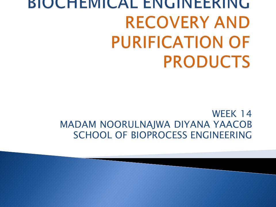WEEK 14 MADAM NOORULNAJWA DIYANA YAACOB SCHOOL OF BIOPROCESS ENGINEERING