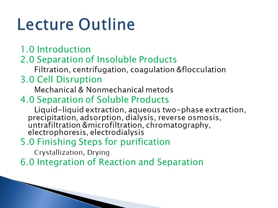 1.0 Introduction 2.0 Separation of Insoluble Products Filtration, centrifugation, coagulation &flocculation 3.0 Cell Disruption Mechanical & Nonmechanical metods 4.0 Separation of Soluble Products Liquid-liquid extraction, aqueous two-phase extraction, precipitation, adsorption, dialysis, reverse osmosis, untrafiltration &microfiltration, chromatography, electrophoresis, electrodialysis 5.0 Finishing Steps for purification Crystallization, Drying 6.0 Integration of Reaction and Separation
