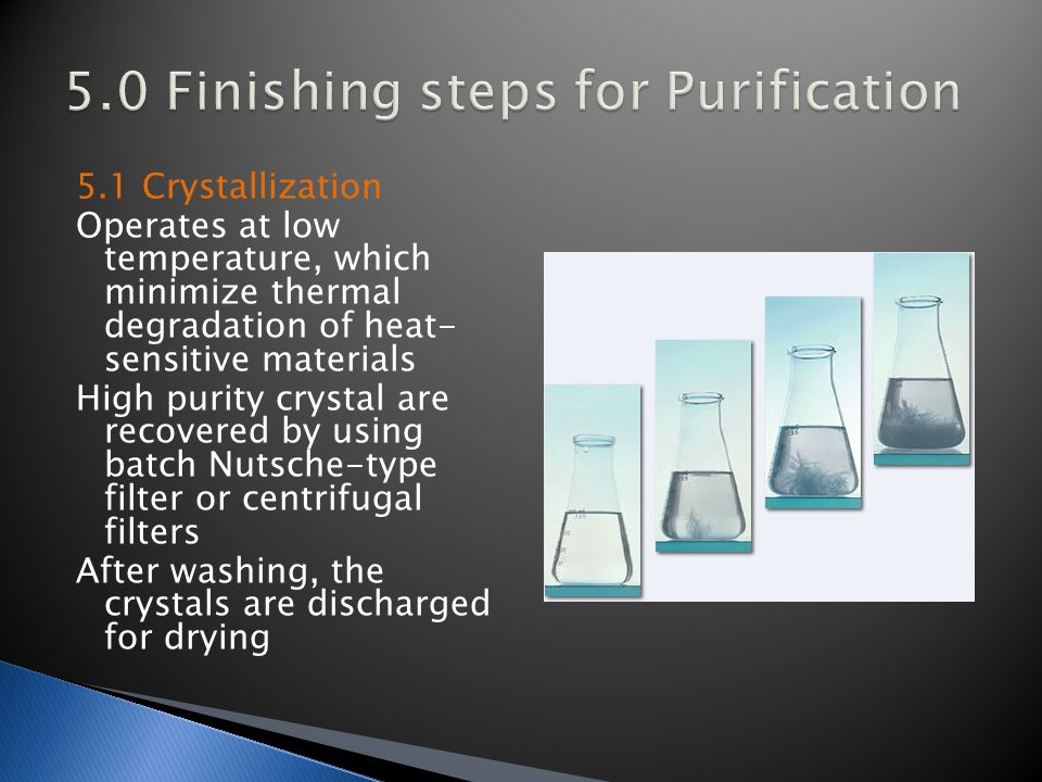 5.1 Crystallization Operates at low temperature, which minimize thermal degradation of heat- sensitive materials High purity crystal are recovered by using batch Nutsche-type filter or centrifugal filters After washing, the crystals are discharged for drying
