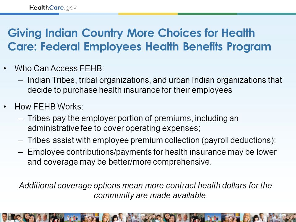 Who Can Access FEHB: –Indian Tribes, tribal organizations, and urban Indian organizations that decide to purchase health insurance for their employees