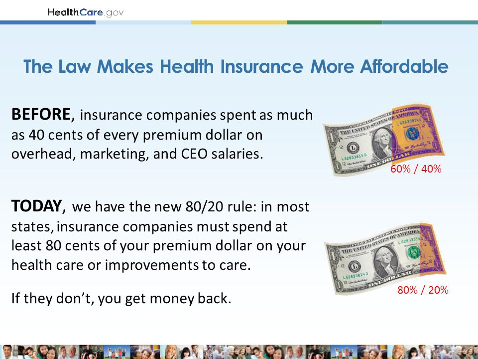 BEFORE, insurance companies spent as much as 40 cents of every premium dollar on overhead, marketing, and CEO salaries.