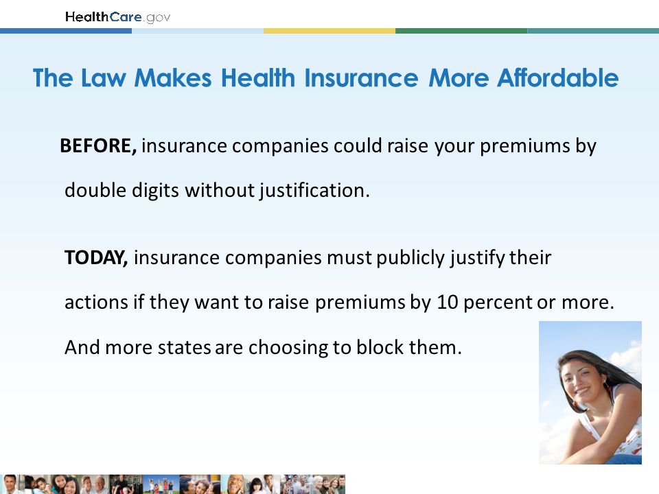 The Law Makes Health Insurance More Affordable BEFORE, insurance companies could raise your premiums by double digits without justification.