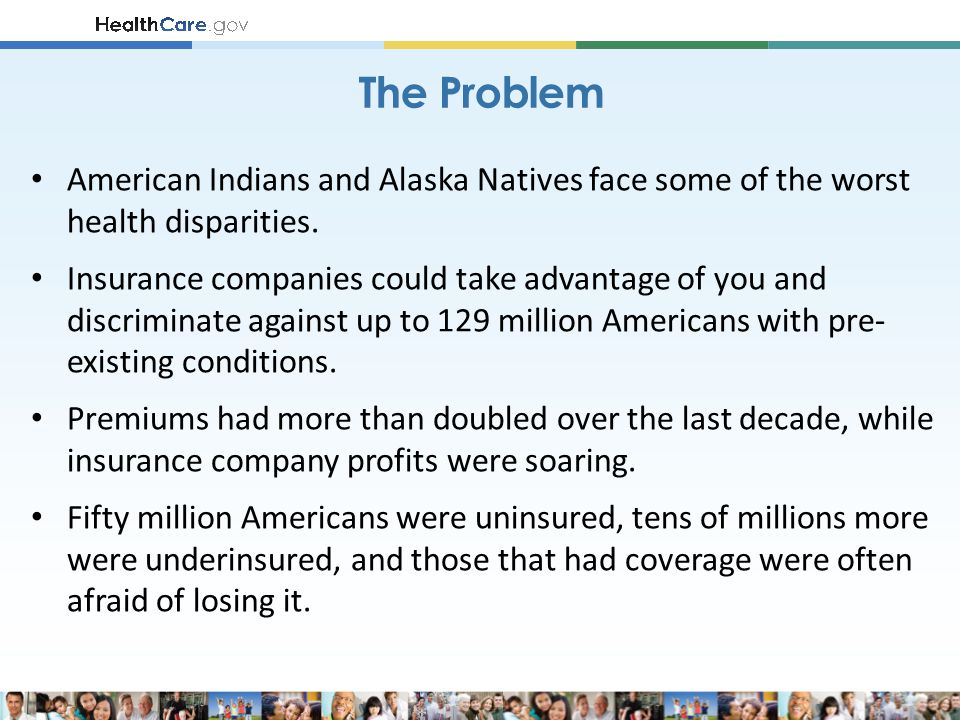 American Indians and Alaska Natives face some of the worst health disparities. Insurance companies could take advantage of you and discriminate agains
