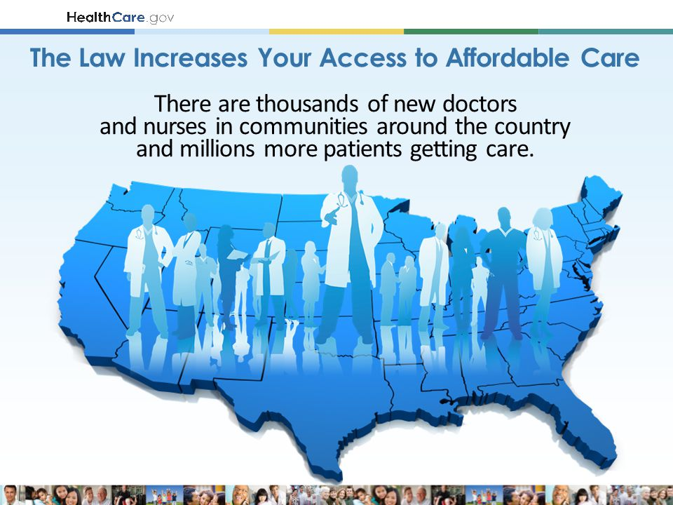 The Law Increases Your Access to Affordable Care There are thousands of new doctors and nurses in communities around the country and millions more patients getting care.