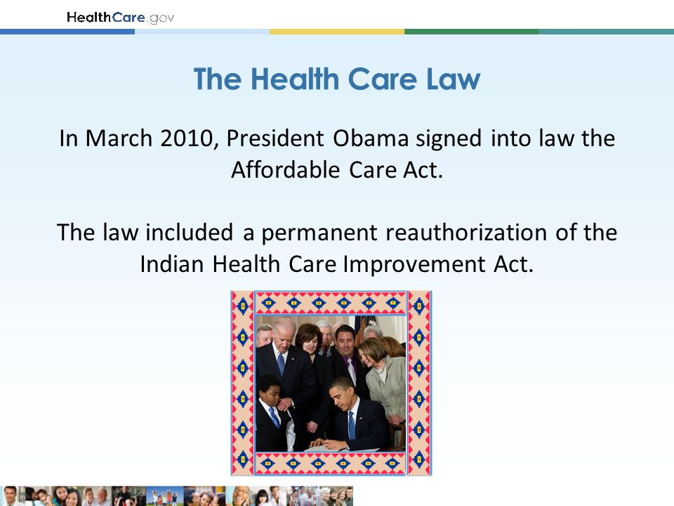 The Health Care Law In March 2010, President Obama signed into law the Affordable Care Act.