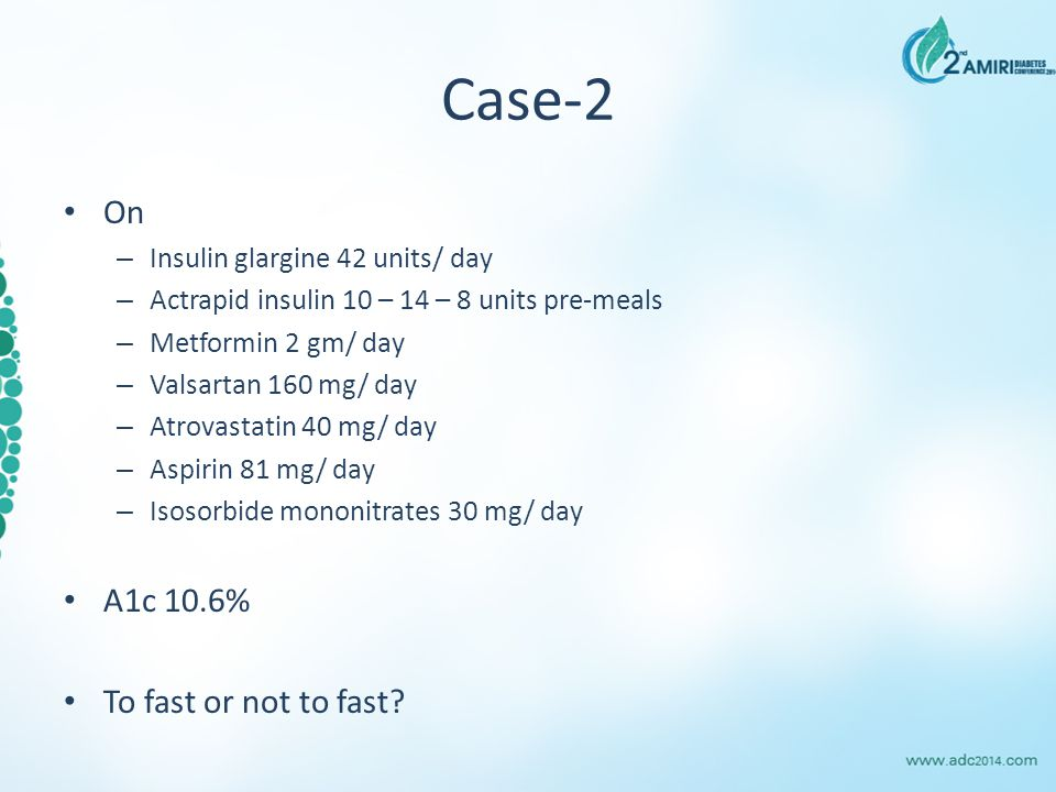 Case-2 On – Insulin glargine 42 units/ day – Actrapid insulin 10 – 14 – 8 units pre-meals – Metformin 2 gm/ day – Valsartan 160 mg/ day – Atrovastatin 40 mg/ day – Aspirin 81 mg/ day – Isosorbide mononitrates 30 mg/ day A1c 10.6% To fast or not to fast