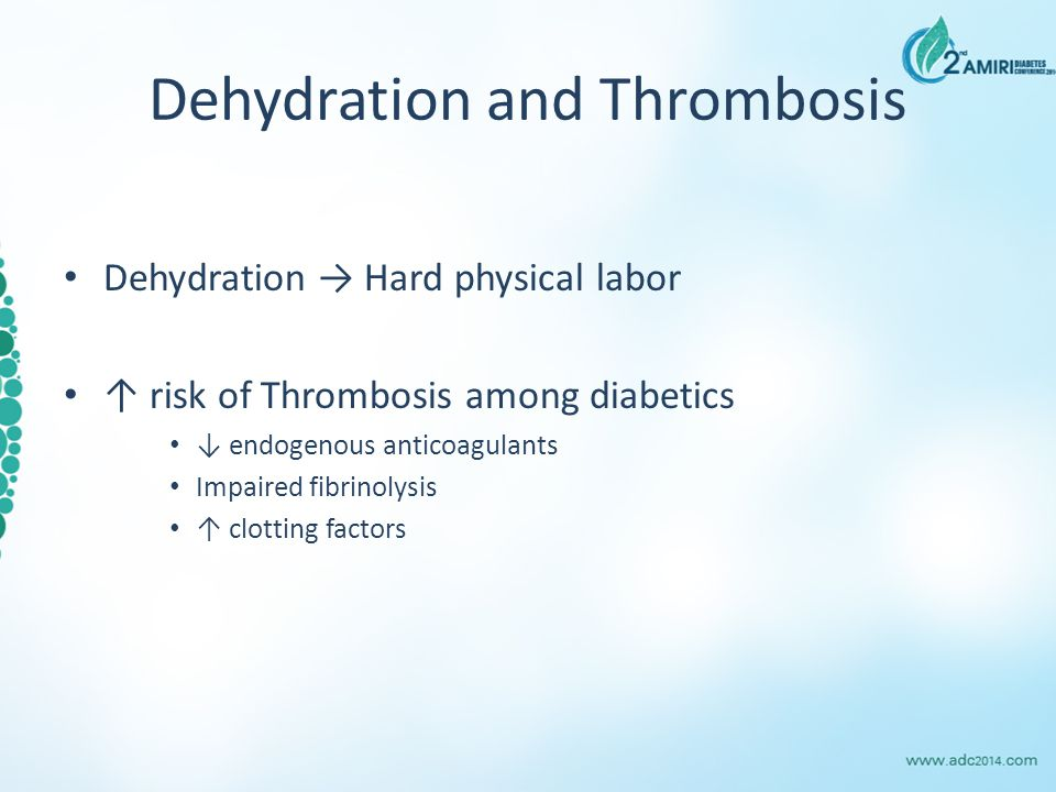 Dehydration and Thrombosis Dehydration → Hard physical labor ↑ risk of Thrombosis among diabetics ↓ endogenous anticoagulants Impaired fibrinolysis ↑ clotting factors