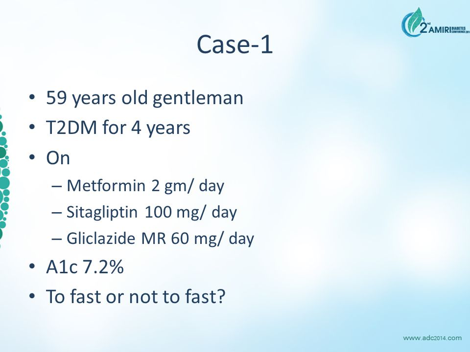 Case-1 59 years old gentleman T2DM for 4 years On – Metformin 2 gm/ day – Sitagliptin 100 mg/ day – Gliclazide MR 60 mg/ day A1c 7.2% To fast or not to fast?