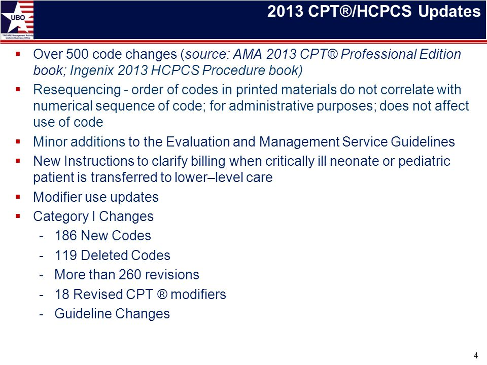 2013 CPT®/HCPCS Updates  Over 500 code changes (source: AMA 2013 CPT® Professional Edition book; Ingenix 2013 HCPCS Procedure book)  Resequencing -