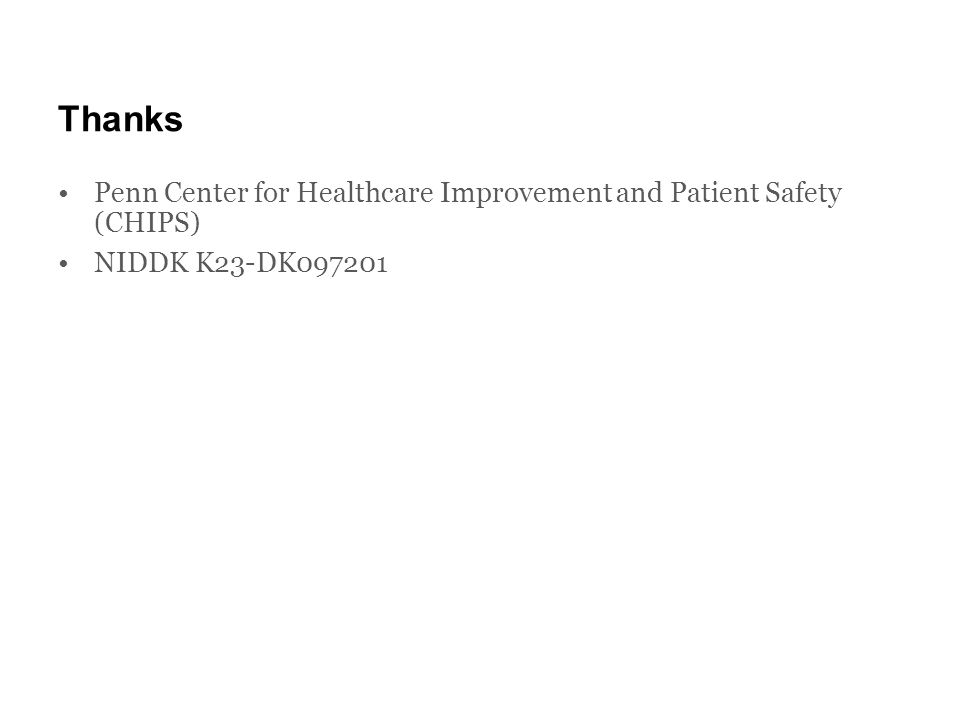 Thanks Penn Center for Healthcare Improvement and Patient Safety (CHIPS) NIDDK K23-DK097201