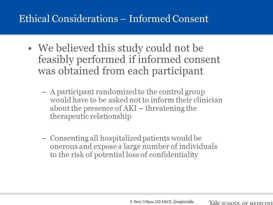 F. Perry Wilson, MD MSCE: @nephrolalia Ethical Considerations – Informed Consent We believed this study could not be feasibly performed if informed co