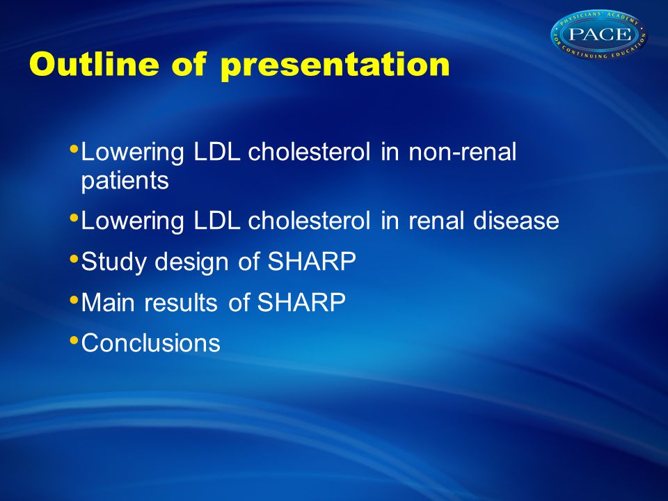 Outline of presentation Lowering LDL cholesterol in non-renal patients Lowering LDL cholesterol in renal disease Study design of SHARP Main results of SHARP Conclusions