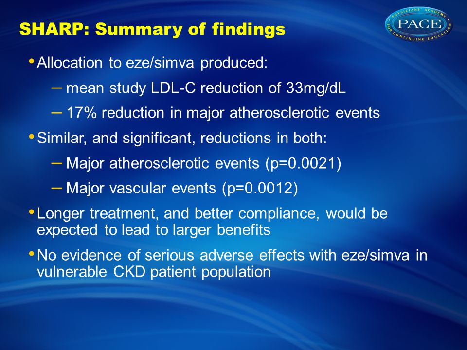 SHARP: Summary of findings Allocation to eze/simva produced: – mean study LDL-C reduction of 33mg/dL – 17% reduction in major atherosclerotic events Similar, and significant, reductions in both: – Major atherosclerotic events (p=0.0021) – Major vascular events (p=0.0012) Longer treatment, and better compliance, would be expected to lead to larger benefits No evidence of serious adverse effects with eze/simva in vulnerable CKD patient population
