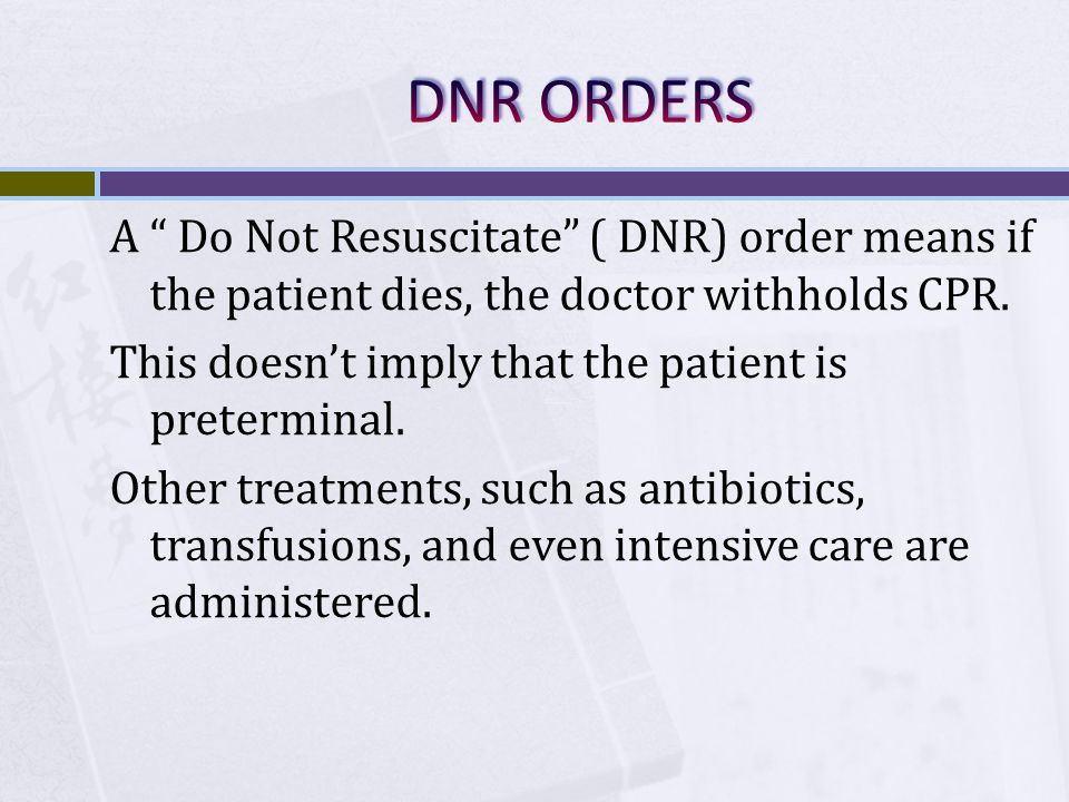 "A "" Do Not Resuscitate"" ( DNR) order means if the patient dies, the doctor withholds CPR. This doesn't imply that the patient is preterminal. Other tr"