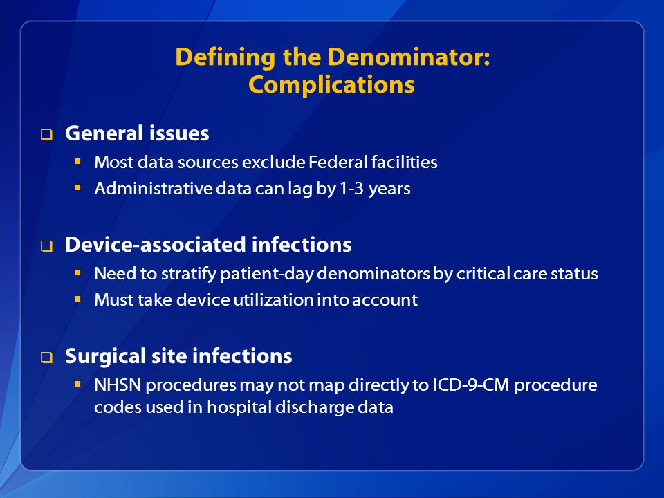 Defining the Denominator: Complications  General issues  Most data sources exclude Federal facilities  Administrative data can lag by 1-3 years  Device-associated infections  Need to stratify patient-day denominators by critical care status  Must take device utilization into account  Surgical site infections  NHSN procedures may not map directly to ICD-9-CM procedure codes used in hospital discharge data