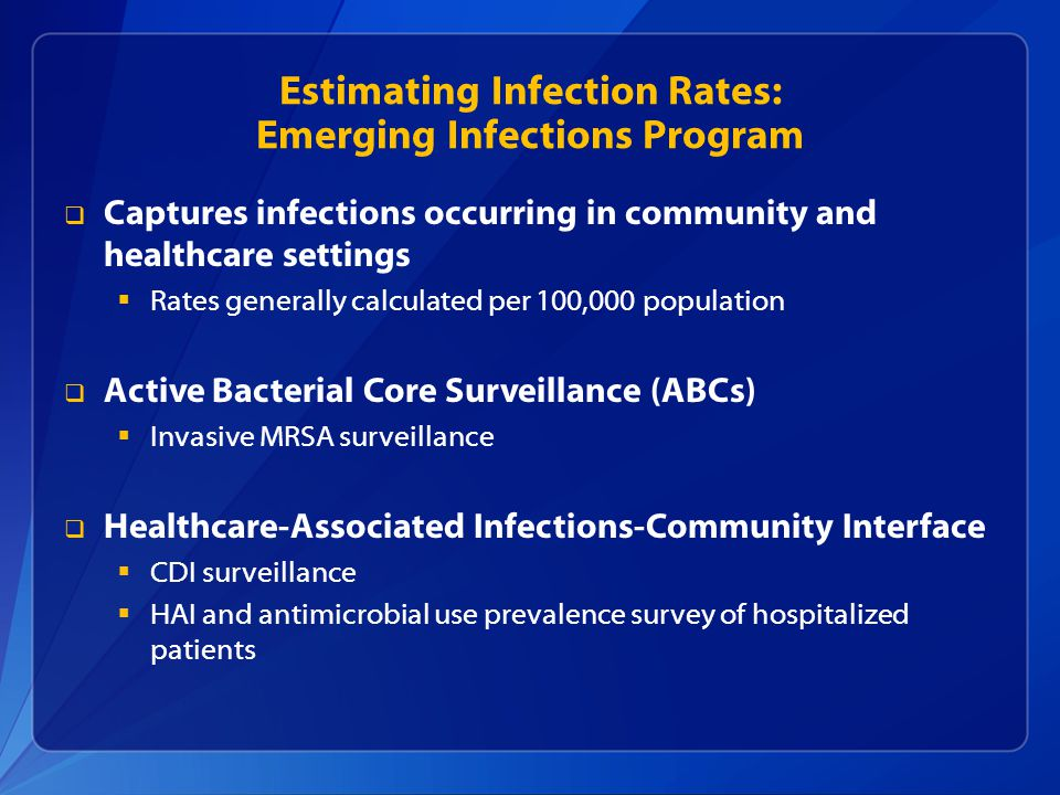 Estimating Infection Rates: Emerging Infections Program  Captures infections occurring in community and healthcare settings  Rates generally calcula