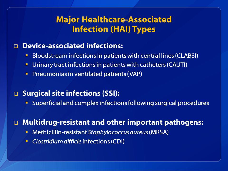 Major Healthcare-Associated Infection (HAI) Types  Device-associated infections:  Bloodstream infections in patients with central lines (CLABSI)  Urinary tract infections in patients with catheters (CAUTI)  Pneumonias in ventilated patients (VAP)  Surgical site infections (SSI):  Superficial and complex infections following surgical procedures  Multidrug-resistant and other important pathogens:  Methicillin-resistant Staphylococcus aureus (MRSA)  Clostridium difficle infections (CDI)