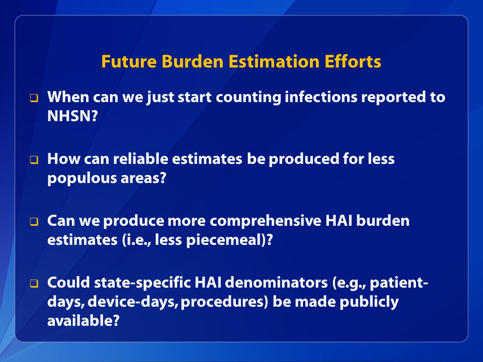 Future Burden Estimation Efforts  When can we just start counting infections reported to NHSN.