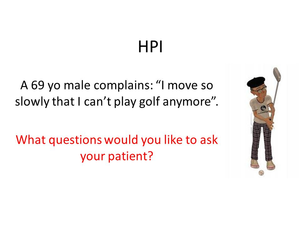 """HPI A 69 yo male complains: """"I move so slowly that I can't play golf anymore"""". What questions would you like to ask your patient?"""