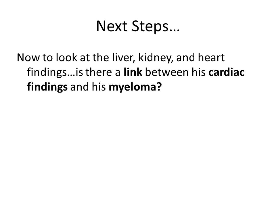Next Steps… Now to look at the liver, kidney, and heart findings…is there a link between his cardiac findings and his myeloma?