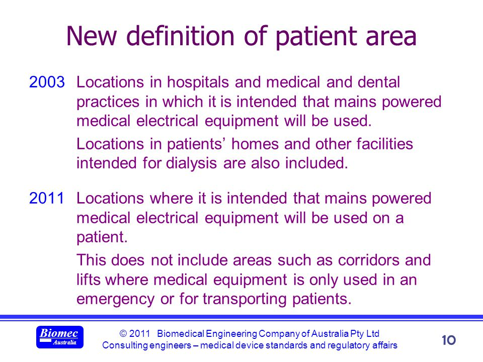 © 2011 Biomedical Engineering Company of Australia Pty Ltd Consulting engineers – medical device standards and regulatory affairs Biomec Australia 10 New definition of patient area 2003Locations in hospitals and medical and dental practices in which it is intended that mains powered medical electrical equipment will be used.