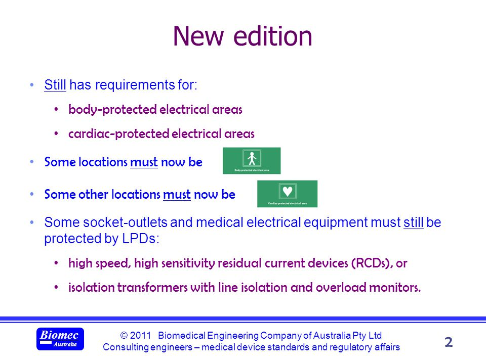 © 2011 Biomedical Engineering Company of Australia Pty Ltd Consulting engineers – medical device standards and regulatory affairs Biomec Australia 2 New edition Still has requirements for: body-protected electrical areas cardiac-protected electrical areas Some locations must now be Some other locations must now be Some socket-outlets and medical electrical equipment must still be protected by LPDs: high speed, high sensitivity residual current devices (RCDs), or isolation transformers with line isolation and overload monitors.
