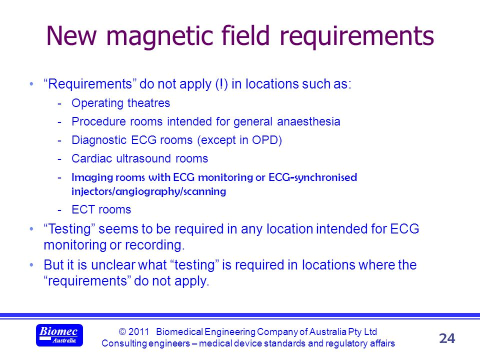 © 2011 Biomedical Engineering Company of Australia Pty Ltd Consulting engineers – medical device standards and regulatory affairs Biomec Australia 24 New magnetic field requirements Requirements do not apply (!) in locations such as: -Operating theatres -Procedure rooms intended for general anaesthesia -Diagnostic ECG rooms (except in OPD) -Cardiac ultrasound rooms -Imaging rooms with ECG monitoring or ECG-synchronised injectors/angiography/scanning -ECT rooms Testing seems to be required in any location intended for ECG monitoring or recording.