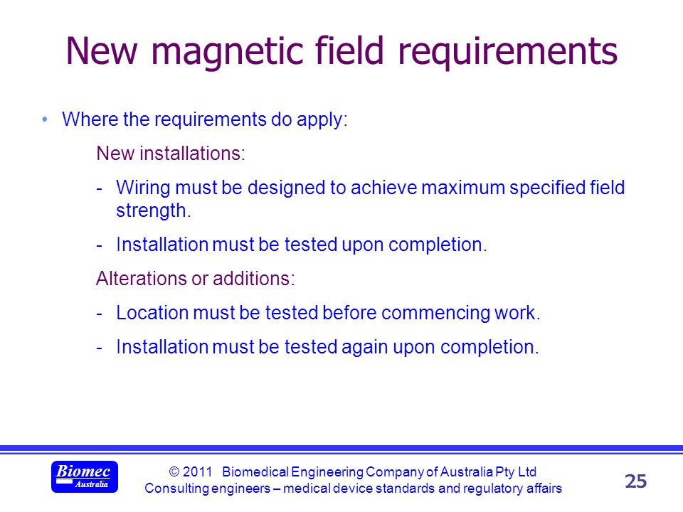 © 2011 Biomedical Engineering Company of Australia Pty Ltd Consulting engineers – medical device standards and regulatory affairs Biomec Australia 25 New magnetic field requirements Where the requirements do apply: New installations: -Wiring must be designed to achieve maximum specified field strength.
