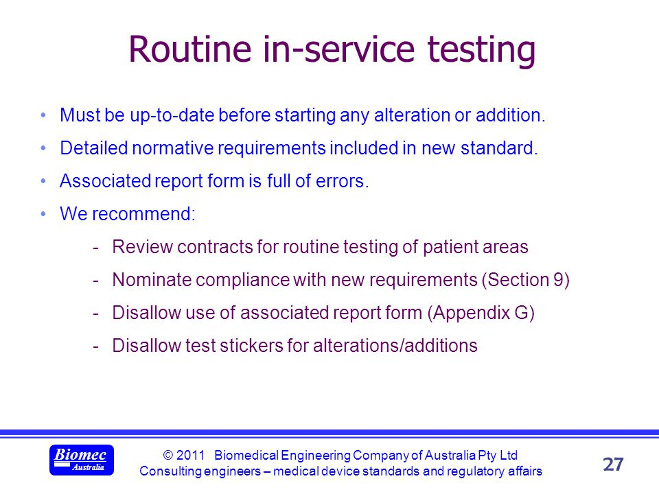 © 2011 Biomedical Engineering Company of Australia Pty Ltd Consulting engineers – medical device standards and regulatory affairs Biomec Australia 27 Routine in-service testing Must be up-to-date before starting any alteration or addition.