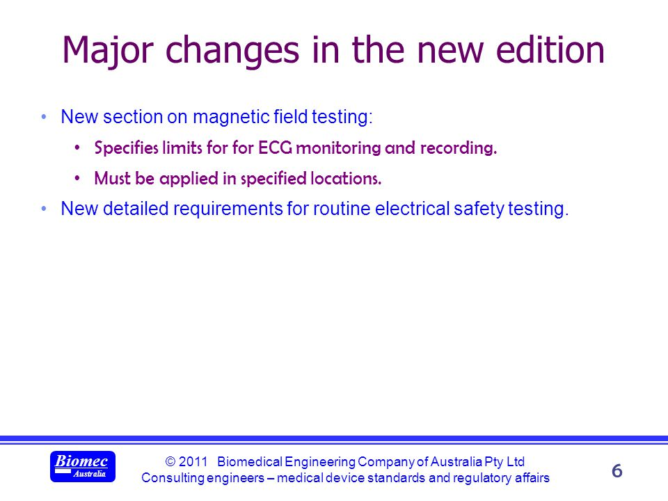 © 2011 Biomedical Engineering Company of Australia Pty Ltd Consulting engineers – medical device standards and regulatory affairs Biomec Australia 6 Major changes in the new edition New section on magnetic field testing: Specifies limits for for ECG monitoring and recording.