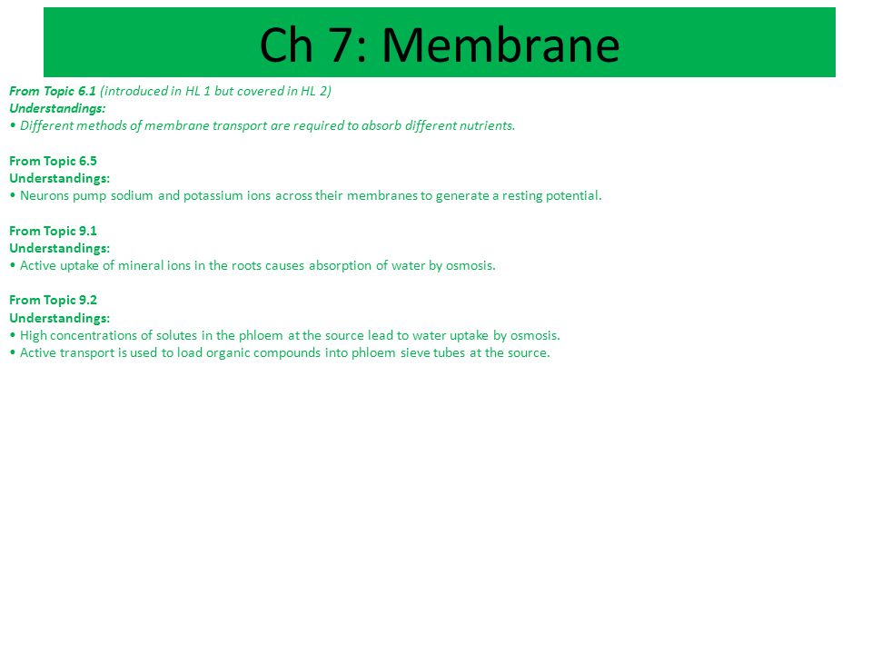 Ch 7: Membrane From Topic 6.1 (introduced in HL 1 but covered in HL 2) Understandings: Different methods of membrane transport are required to absorb