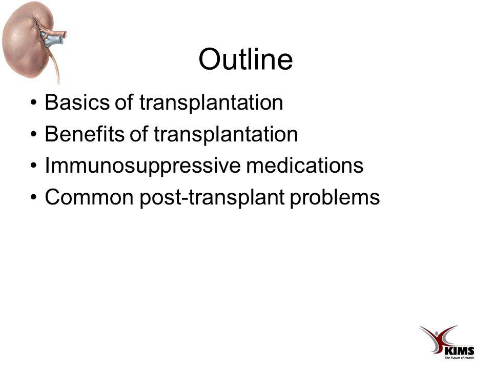 Outline Basics of transplantation Benefits of transplantation Immunosuppressive medications Common post-transplant problems