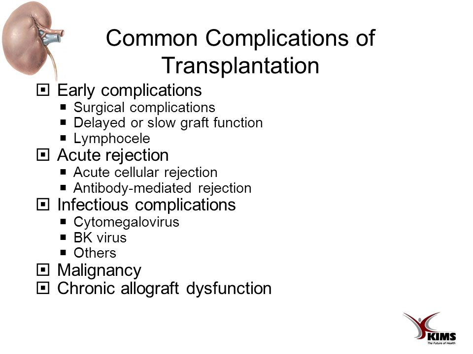 Common Complications of Transplantation  Early complications  Surgical complications  Delayed or slow graft function  Lymphocele  Acute rejection  Acute cellular rejection  Antibody-mediated rejection  Infectious complications  Cytomegalovirus  BK virus  Others  Malignancy  Chronic allograft dysfunction