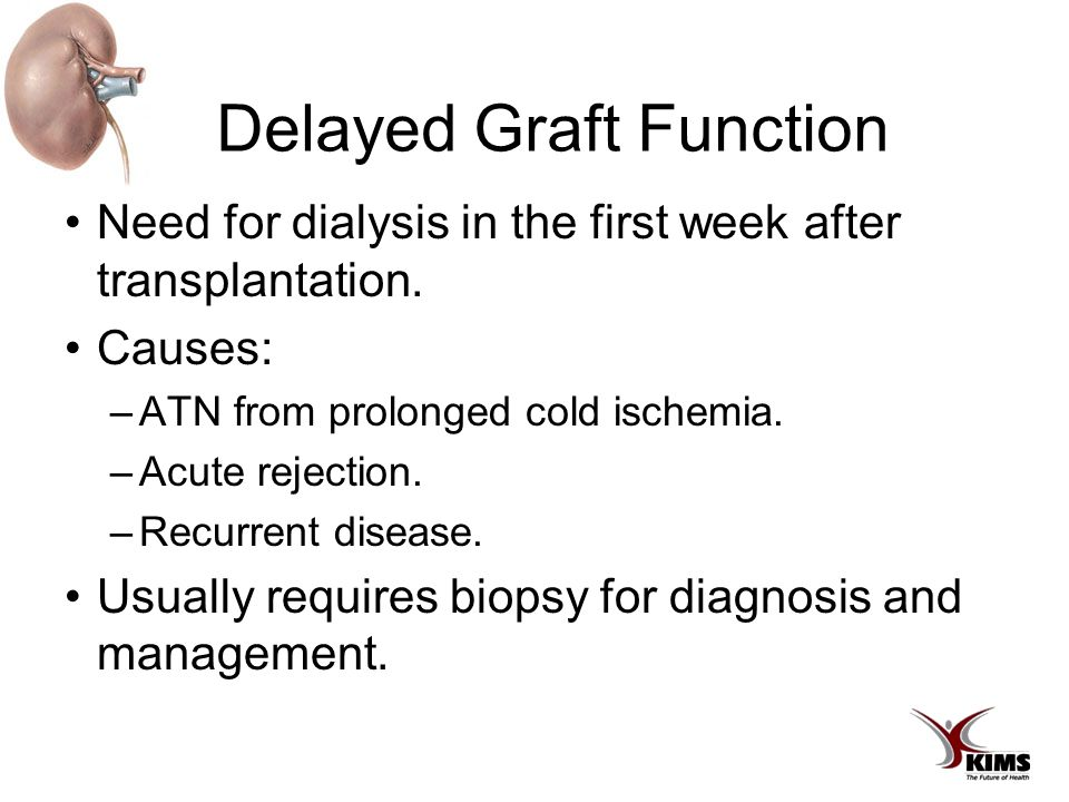 Delayed Graft Function Need for dialysis in the first week after transplantation. Causes: –ATN from prolonged cold ischemia. –Acute rejection. –Recurr