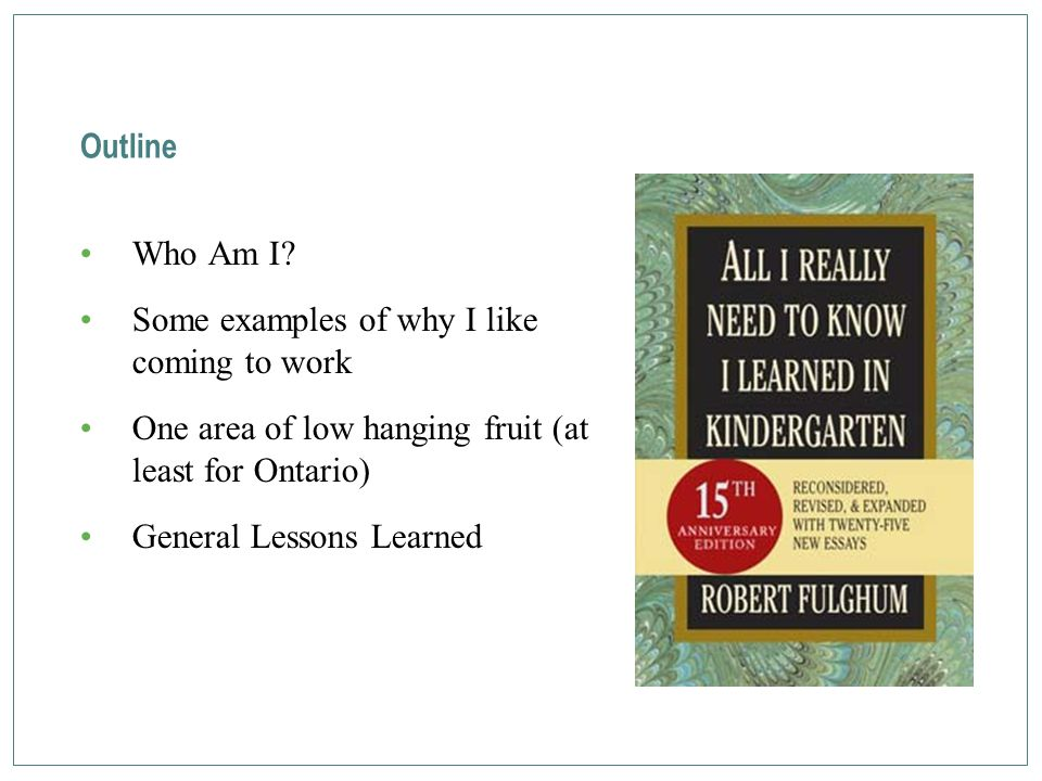 Outline Who Am I? Some examples of why I like coming to work One area of low hanging fruit (at least for Ontario) General Lessons Learned