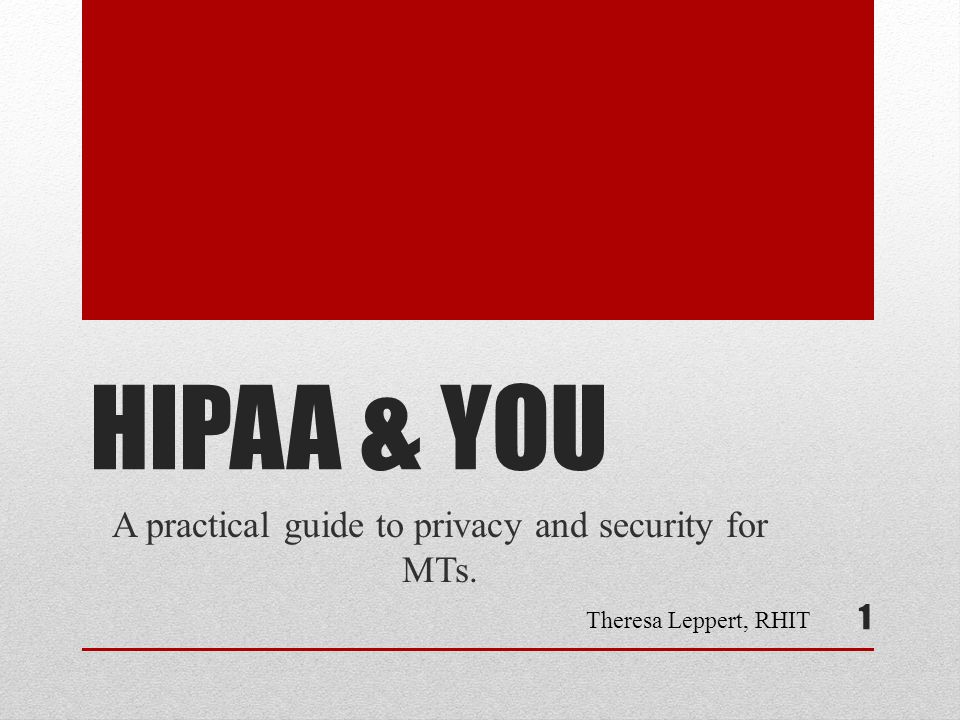 HIPAA & YOU A practical guide to privacy and security for MTs. 1 Theresa Leppert, RHIT