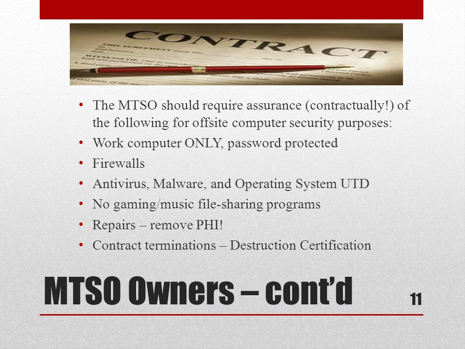 MTSO Owners – cont'd The MTSO should require assurance (contractually!) of the following for offsite computer security purposes: Work computer ONLY, password protected Firewalls Antivirus, Malware, and Operating System UTD No gaming/music file-sharing programs Repairs – remove PHI.