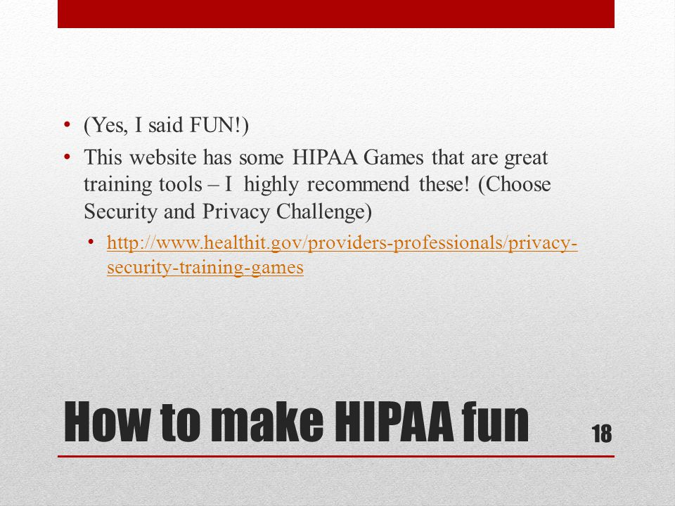 How to make HIPAA fun (Yes, I said FUN!) This website has some HIPAA Games that are great training tools – I highly recommend these.