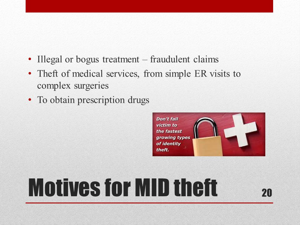 Motives for MID theft Illegal or bogus treatment – fraudulent claims Theft of medical services, from simple ER visits to complex surgeries To obtain prescription drugs 20