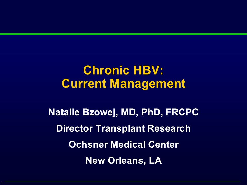 1 Chronic HBV: Current Management Natalie Bzowej, MD, PhD, FRCPC Director Transplant Research Ochsner Medical Center New Orleans, LA
