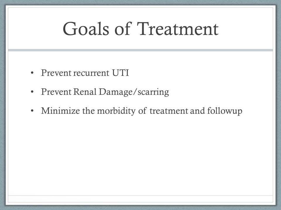 Goals of Treatment Prevent recurrent UTI Prevent Renal Damage/scarring Minimize the morbidity of treatment and followup