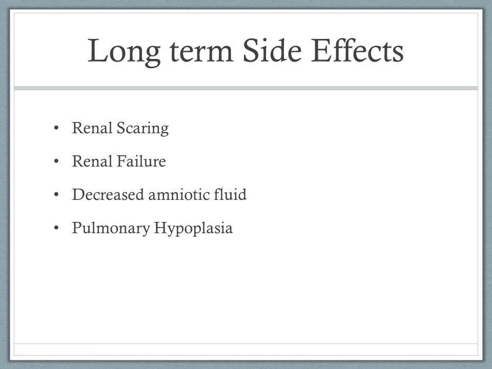 Long term Side Effects Renal Scaring Renal Failure Decreased amniotic fluid Pulmonary Hypoplasia