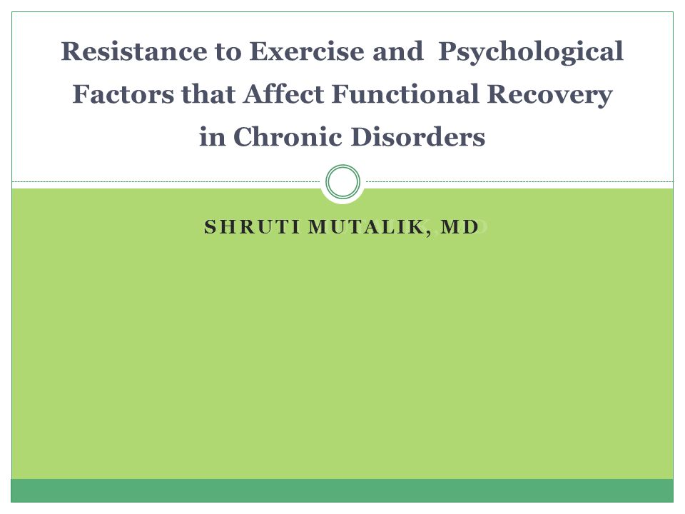 SHRUTI MUTALIK, MD Resistance to Exercise and Psychological Factors that Affect Functional Recovery in Chronic Disorders
