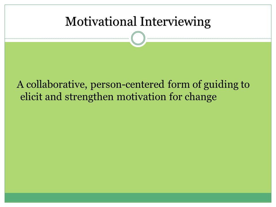 Motivational Interviewing A collaborative, person-centered form of guiding to elicit and strengthen motivation for change