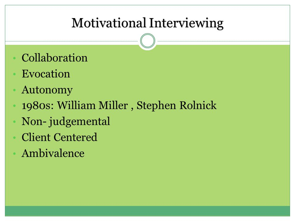 Motivational Interviewing Collaboration Evocation Autonomy 1980s: William Miller, Stephen Rolnick Non- judgemental Client Centered Ambivalence