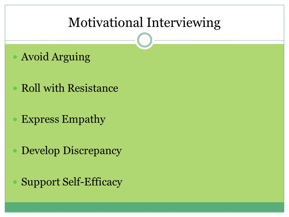 Avoid Arguing Roll with Resistance Express Empathy Develop Discrepancy Support Self-Efficacy