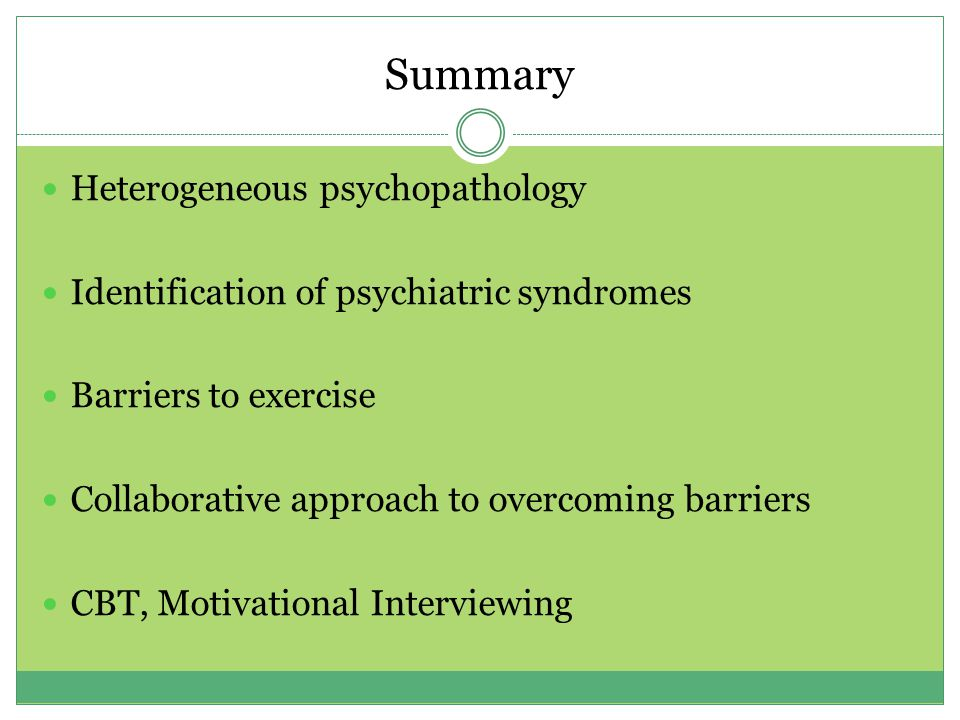 Summary Heterogeneous psychopathology Identification of psychiatric syndromes Barriers to exercise Collaborative approach to overcoming barriers CBT, Motivational Interviewing