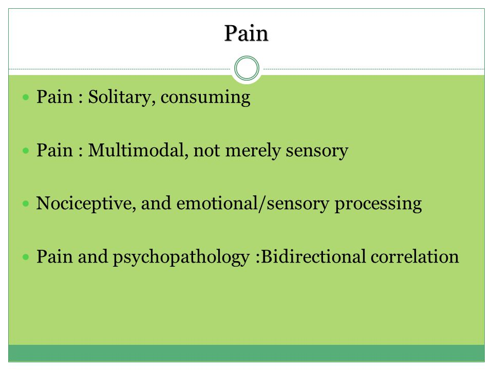 Pain Pain : Solitary, consuming Pain : Multimodal, not merely sensory Nociceptive, and emotional/sensory processing Pain and psychopathology :Bidirectional correlation