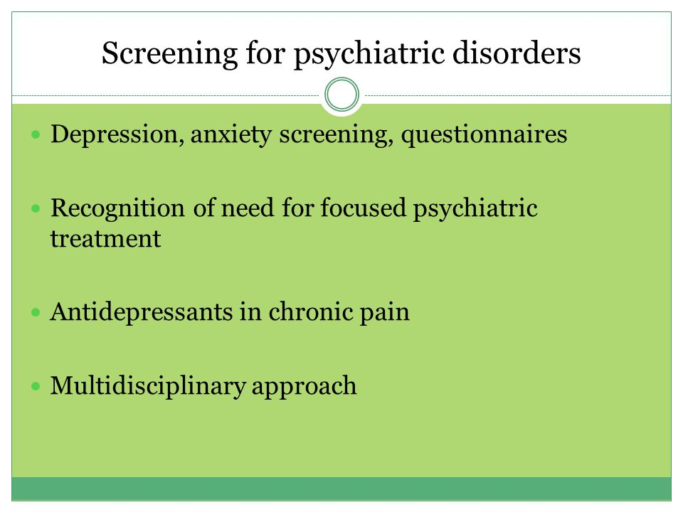 Screening for psychiatric disorders Depression, anxiety screening, questionnaires Recognition of need for focused psychiatric treatment Antidepressants in chronic pain Multidisciplinary approach